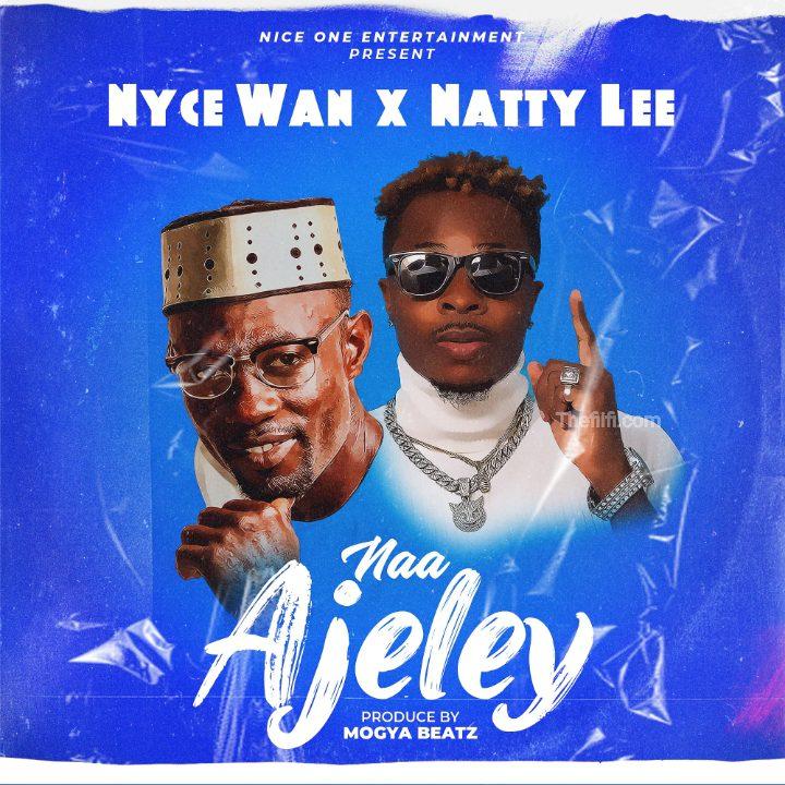 Nyce Wan x Natty Lee – Naa Ajeley (Prod by Mogya Beatz)