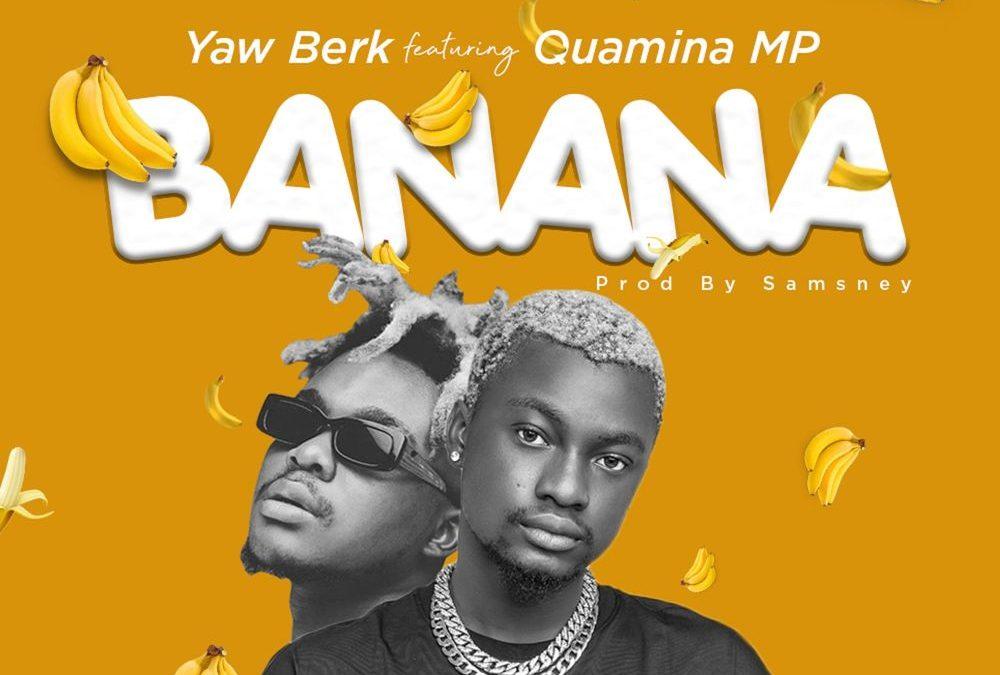 Yaw Berk – Banana Ft Quamina MP (Prod by Samsney)
